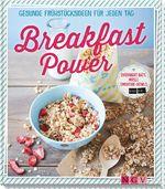 Breakfast Power - Gesunde Frühstücksideen für jeden Tag